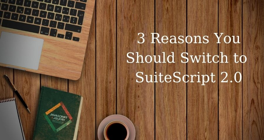 3 Reasons You Should Switch from SuiteScript 1.0 to 2.0