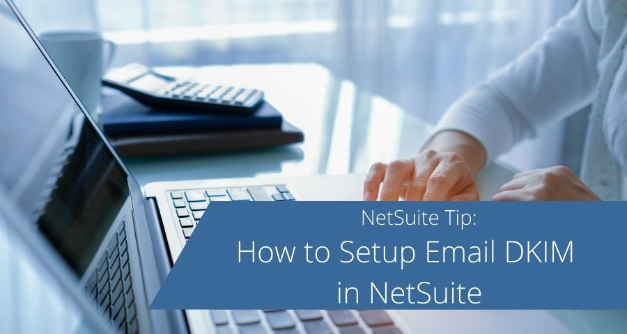 How to Setup Email DKIM in NetSuite